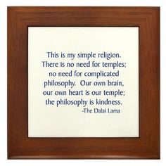Dalai Lama...  This is my simple religion.  There is no need for temples; no need for complicated philosophy.  Our own brain, our own heart is our temple; the philosophy is kindness.