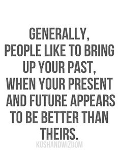 Generally, people like to bring up your past, when your present and future appears to be better than theirs.