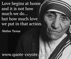 Love begins at home and it is not how much we do...but how much love we put in that action.   mother teresa   inspirational quote   inspirational women