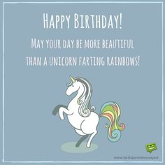 Happy Birthday! May your day be more beautiful than a Unicorn farting rainbows!