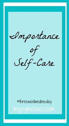 Three Word Wednesday: Importance of Self-Care  Don't ignore your own needs and care just because you are busy with other things in your life. You need to take care of yourself with hobbies, interests, and moments that fill your cup so you can pour into others.