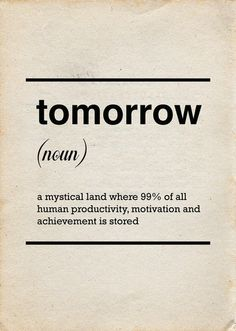 """TOMORROW - a mystical land where 99% of all human productivity, motivation and achievement is stored."""