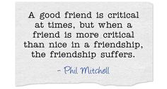 A good friend is critical at times, but when a friend is more critical than nice in a friendship, the friendship suffers.