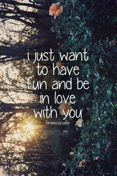 I just want to have fun and be in love with you