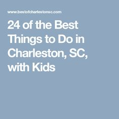 24 of the Best Things to Do in Charleston, SC, with Kids