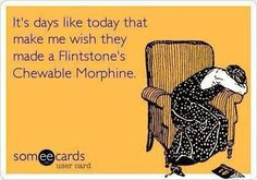it days like today that make me wish they made a Flintstone's Chewable Morphine