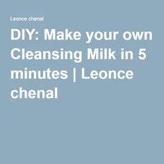 DIY: Make your own Cleansing Milk in 5 minutes | Leonce chenal