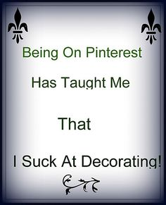 I always knew I sucked at decorating, Pinterest just confirms the fact!