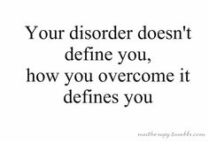 Your disorder doesn't define you, how you overcome it defines you.