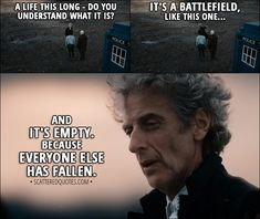 Quote from Doctor Who 11x00 - Twelfth Doctor: A life this long - do you understand what it is? It's a battlefield, like this one... and it's empty. Because everyone else has fallen. │ #DoctorWho #Quotes