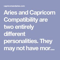 Aries and Capricorn Compatibility are two entirely different personalities. They may not have more similar grounds. Aries people follow their instincts and can change their mood if their instincts say so but Capricorn people are ambitious and consistent in nature...
