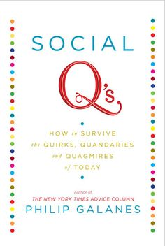 Social Q's, How to Survive the Quirks, Quandaries and Quagmires of Today, Author of The New York Times Advice Column Philip Galanes