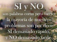 SI Y NO!!! SON PALABRAS CORTAS PERO FUERTES LA MAYORÍA DE NUESTROS PROBLEMAS SON POR DECIR SI DEMASIADO RÁPIDO. Y NO DEMASIADO TARDE.