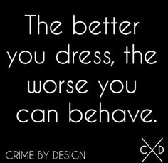 """""""The better you dress, the worse you can behave."""" Crime By Design"""