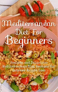 Mediterranean Diet For Beginners: Healthy and Delicious Mediterranean Diet Recipes For Extreme Weight Loss