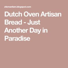 Dutch Oven Artisan Bread - Just Another Day in Paradise
