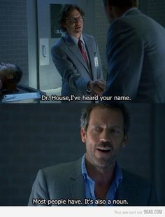 Man: Dr. House, I've heard your name.  Dr. Gregory House: Most people have. It's…