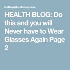 HEALTH BLOG: Do this and you will Never have to Wear Glasses Again Page 2