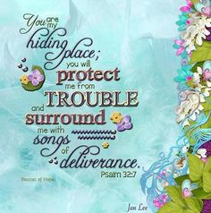 You are my hiding place; you will protect me from trouble and surround me with songs of deliverance.