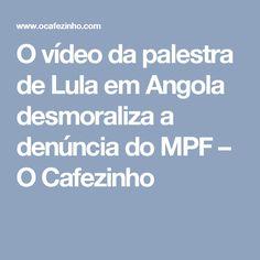 O vídeo da palestra de Lula em Angola desmoraliza a denúncia do MPF – O Cafezinho