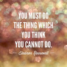 """You must do the thing which you think you cannot do."" ~Eleanor Roosevelt #quote #EleanorRoosevelt"