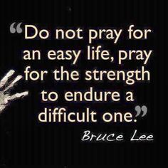 """""""Do not pray for an easy life, pray for the strength to endure a difficult one."""" Bruce Lee #quote #brucelee #truth @Trevor Drinen @A Natural Fancy"""
