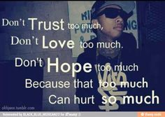 ya because if you love someone to much and they break your heart it's gonna hurt really bad and if you trust someon and then one day they lie than trusting them was a waste of time and if you hope to much and that hope that you have doesn't work out it's gonna make you feel like a looser
