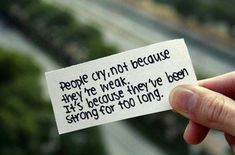 People cry, not because they're weak It's because they've been strong for too long ....