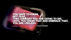You have to know, Not Fear, That someday you are going to die. Until you know that and embrace that, You are Useless.                          - Tyler Durden