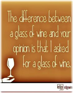 "Whiney Bitch?..""The difference between a glass of Wine & your opinion is that I asked for a glass of Wine.""__[Via edgywine.com] #Funnies #cOrange #WineBlabberNwit"