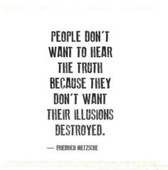 Can understand those people very well. Truth sounds a lot like you cannot change it anymore. So you keep on fighting until there is no other option other than the truth you didn't want to belief.