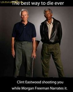 Best way to die ever - Clint Eastwood shooting you while Morgan Freeman Narrates it