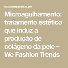 Microagulhamento: tratamento estético que induz a produção de colágeno da pele – We Fashion Trends