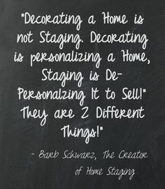 I invented Home Staging because people did not want to decorate their house to sell, nor should they.  They are selling it so why personalize it now?  The key is to De-Personalize it, to set the scenes in each room and  set the Stage!  That is the basis of how I invented Home Staging from my theater background 40 years ago. Barb Schwarz
