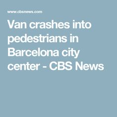 Van crashes into pedestrians in Barcelona city center - CBS News