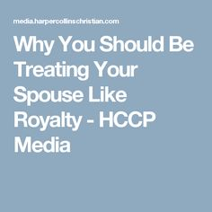 Why You Should Be Treating Your Spouse Like Royalty - HCCP Media