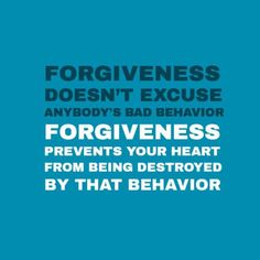 Forgiveness doesnt excuse anybodys bad behavior. Forgiveness prevents your heart from being destroyed by that behavior.