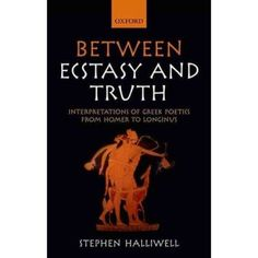Between ecstasy and truth : interpretations of Greek poetics from Homer to Longinus / Stephen Halliwell - Oxford ; New York : Oxford University Press, cop. 2011