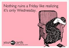 Nothing ruins a Friday like realizing it's only Wednesday.