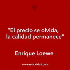 """""""El precio se olvida, la calidad permanece"""" Enrique Loewe  http://www.redcalidad.com/"""