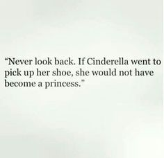 """""""Never look back. If Cinderella went to pick up her shoe, she would not have become a princess. Quotes To Live By, Love Quotes, Inspirational Quotes, Motivational Quotes, Confidence Boosters Quotes, Dont Look Back Quotes, Never Look Back, Say That Again, Girly Quotes"""