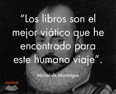 """""""Los libros son el mejor viático que he encontrado para este humano viaje"""" Michel de Montaigne #cita #quote #escritura #literatura #libros #books #MicheldeMontaigne"""