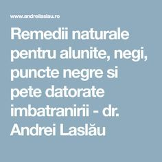 Remedii naturale pentru alunite, negi, puncte negre si pete datorate imbatranirii - dr. Andrei Laslău