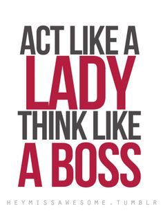 Act like a LADY, think like a BOSS. Story of my life!