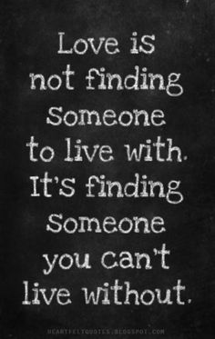 Love is not finding someone to live with. It's finding someone you can't live without...