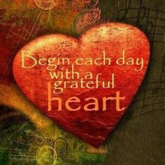 Begin each day with a grateful heart...