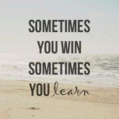 Somtimes you win... sometimes you learn  Peace