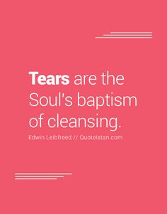Tears are the Soul's baptism of cleansing. Tears Quotes, Life Quotes, Quote Of The Day, Cleanse, Inspirational Quotes, Motivation, Words, Bible Verses, Study