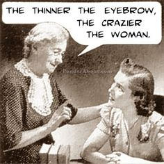 haha this is so true..when I see a girl with eyebrows that look like they were drawn with a pencil..I think crazyy pants.