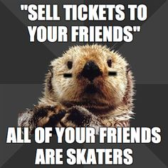 sell tickets to your friends...all your friends are skaters